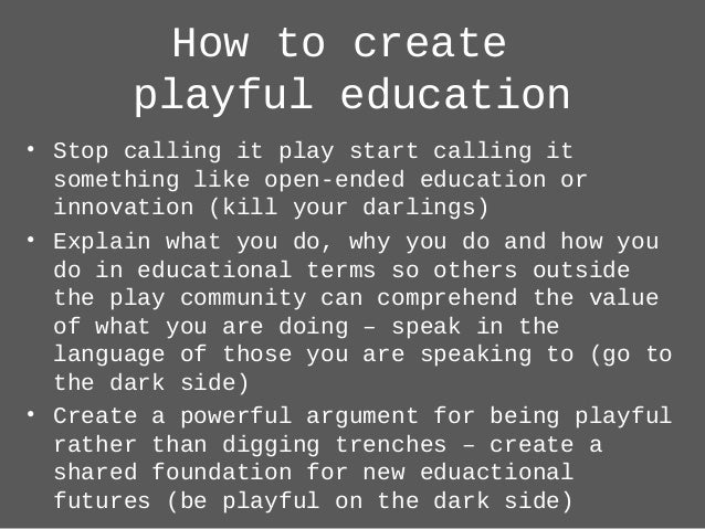How to create playful education • Stop calling it play start calling it something like open-ended education or innovation ...