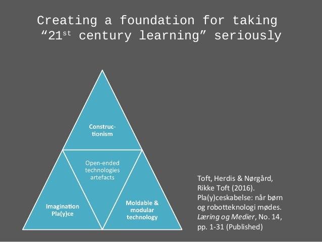 "Creating a foundation for taking ""21st century learning"" seriously Toft, Herdis & Nørgård, Rikke Toft (2016). Pla(y)ceskab..."