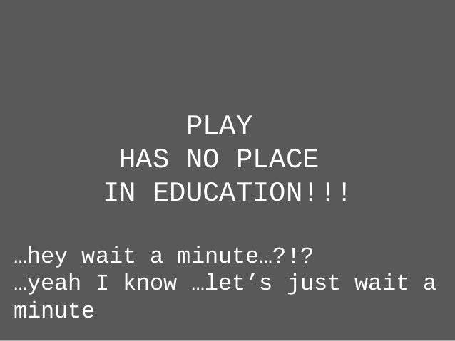 PLAY HAS NO PLACE IN EDUCATION!!! …hey wait a minute…?!? …yeah I know …let's just wait a minute