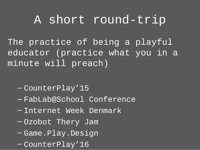 A short round-trip The practice of being a playful educator (practice what you in a minute will preach) – CounterPlay'15 –...