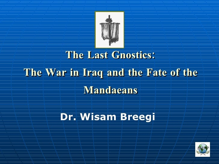 The Last Gnostics: The War in Iraq and the Fate of the Mandaeans Dr. Wisam Breegi