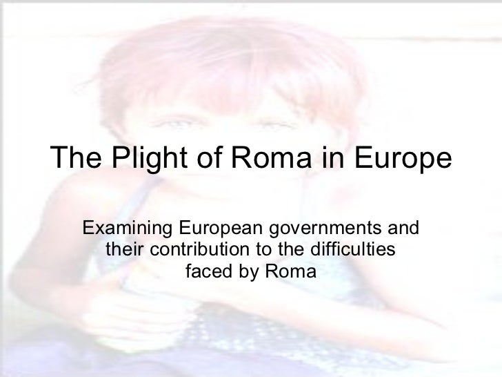 The Plight of Roma in Europe Examining European governments and their contribution to the difficulties faced by Roma