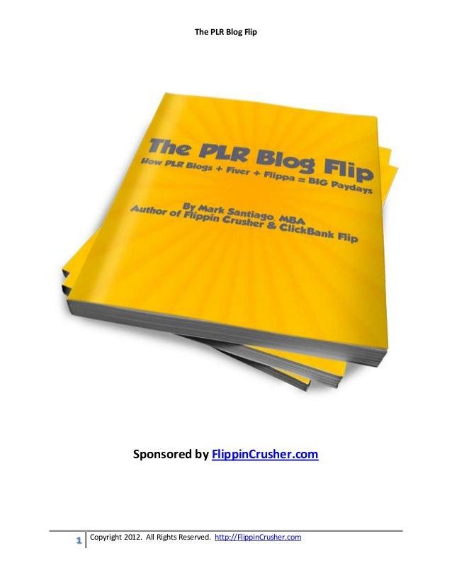 The PLR Blog Flip                Sponsored by FlippinCrusher.com    Copyright 2012. All Rights Reserved. http://FlippinCru...
