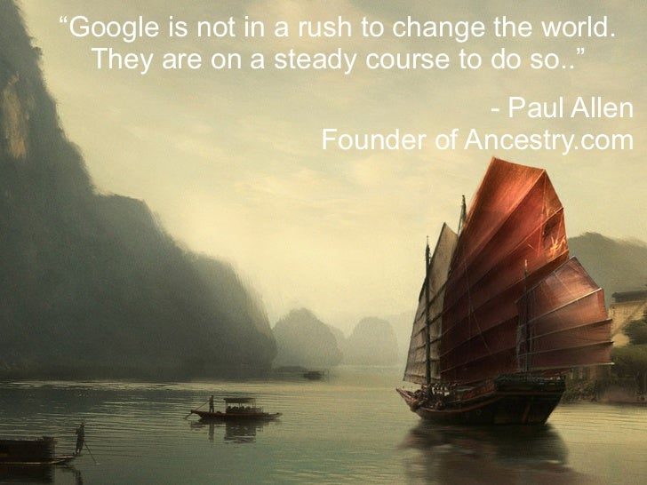 """""""Google is not in a rush to change the world.  They are on a steady course to do so..""""                                 - P..."""