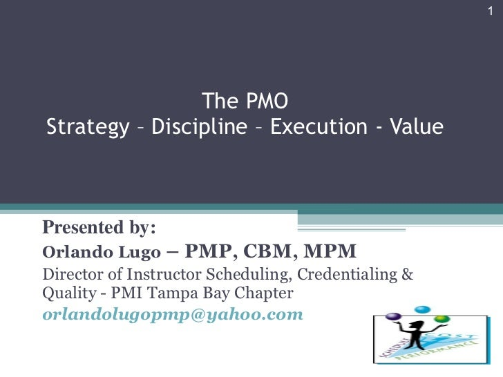 The PMO Strategy – Discipline – Execution - Value Presented by: Orlando Lugo  – PMP, CBM, MPM Director of Instructor Sched...