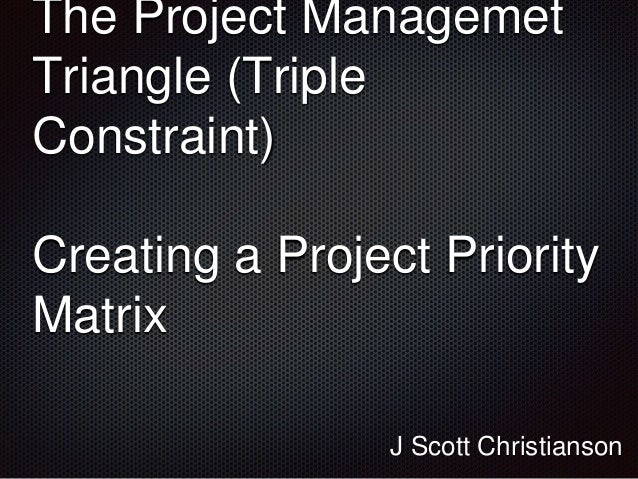 The Project Managemet Triangle (Triple Constraint) Creating a Project Priority Matrix J Scott Christianson