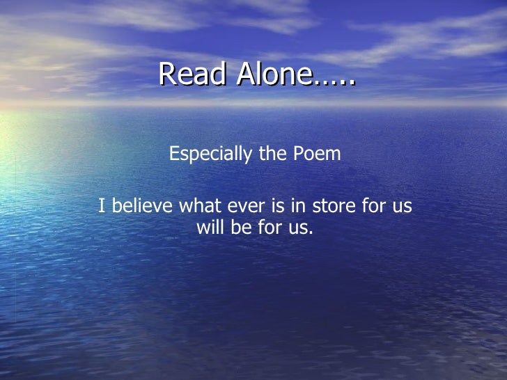 Read Alone….. Especially the Poem I believe what ever is in store for us will be for us.
