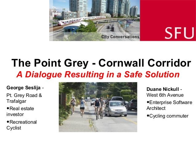 The Point Grey - Cornwall Corridor A Dialogue Resulting in a Safe Solution Duane Nickull - West 6th Avenue •Enterprise Sof...