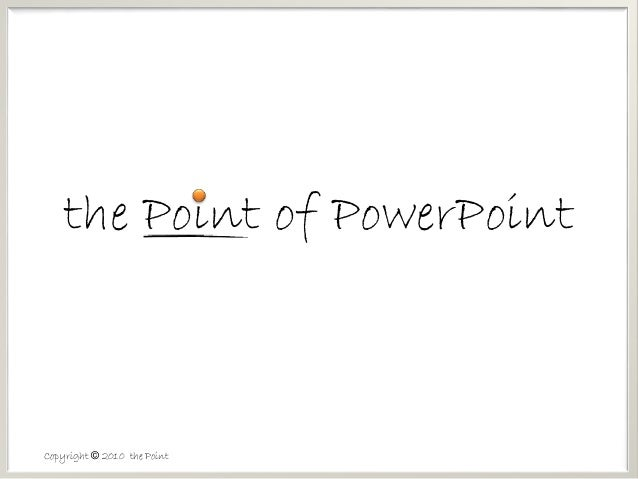 Copyright © 2010 the Point the Point of PowerPoint