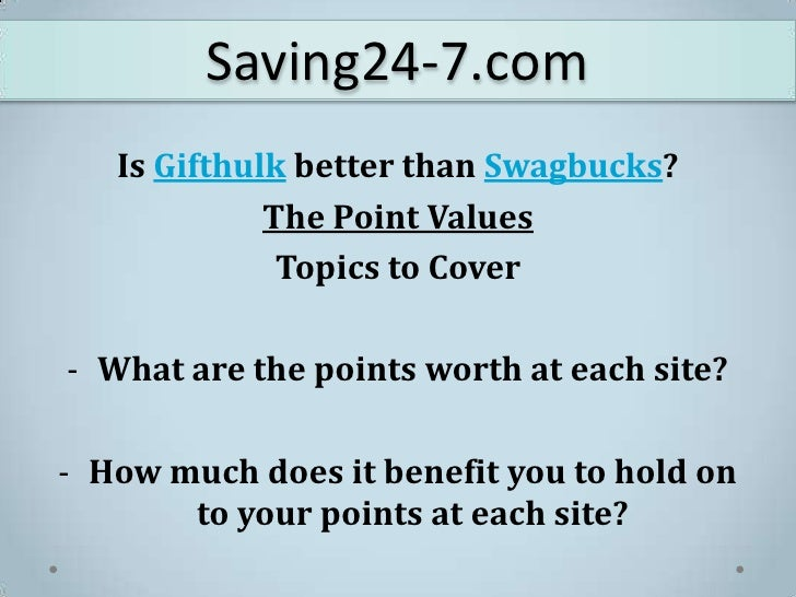 Saving24-7.com<br />Is Gifthulk better than Swagbucks?<br />The Point Values<br />Topics to Cover<br /><ul><li>What are th...