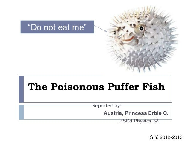 "The Poisonous Puffer Fish Reported by: Austria, Princess Erbie C. BSEd Physics 3A ""Do not eat me"" S.Y. 2012-2013"
