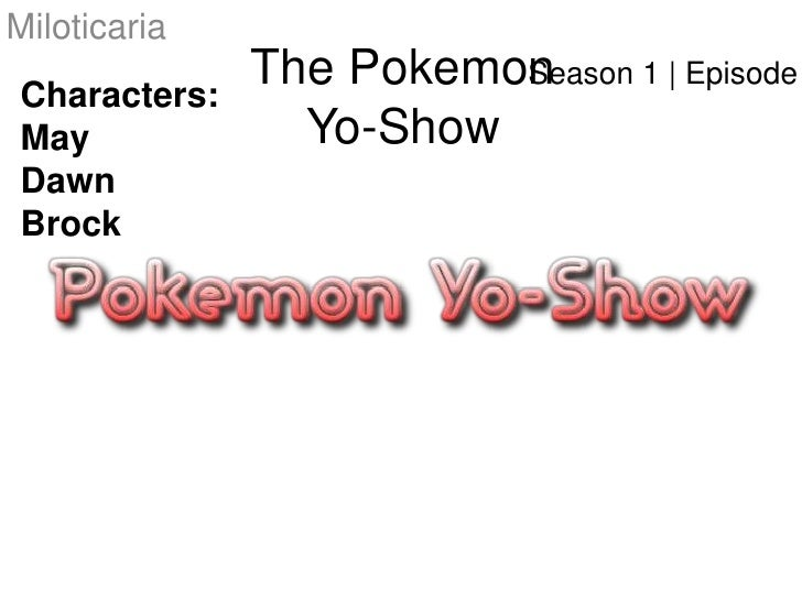 Miloticaria<br />The PokemonYo-Show<br />Season 1   Episode #1<br />Characters:<br />May<br />Dawn<br />Brock<br />