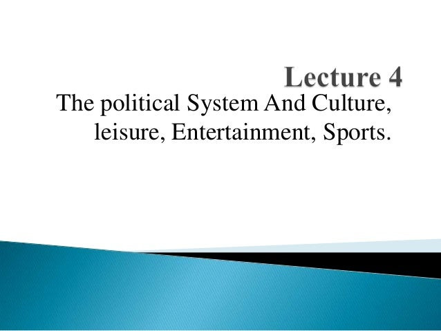 The political System And Culture, leisure, Entertainment, Sports.