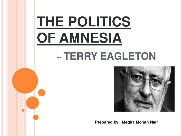 THE POLITICS OF AMNESIA -- TERRY EAGLETON Prepared by , Megha Mohan Nair