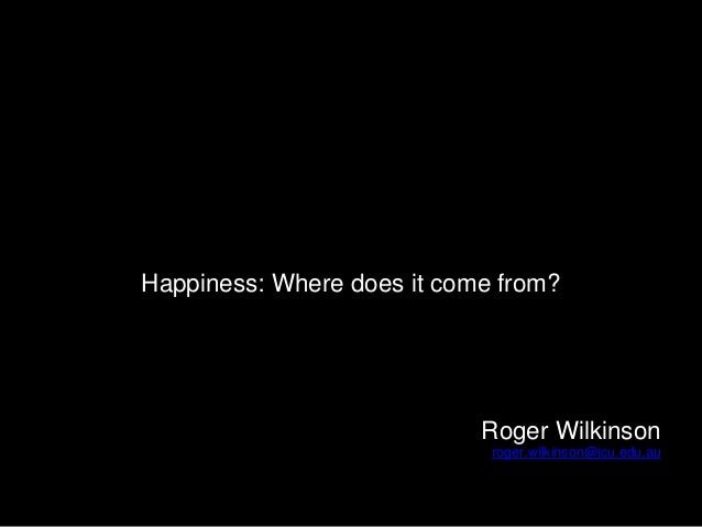 Happiness: Where does it come from? Roger Wilkinson roger.wilkinson@jcu.edu.au