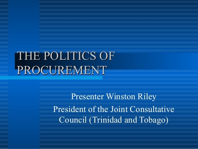 THE POLITICS OFTHE POLITICS OF PROCUREMENTPROCUREMENT Presenter Winston Riley President of the Joint Consultative Council ...