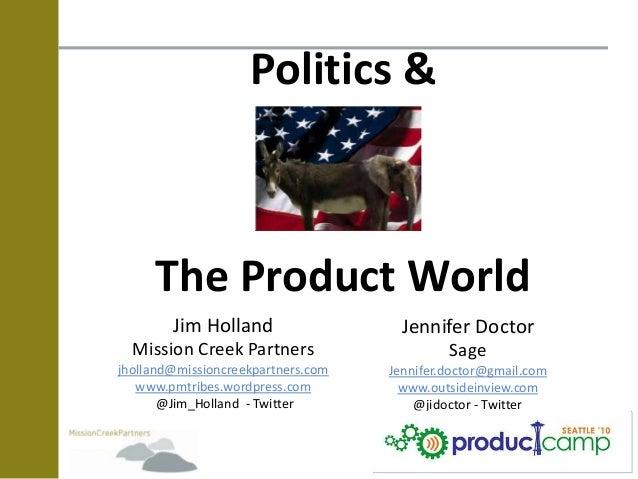 Politics & The Product World Jim Holland Mission Creek Partners jholland@missioncreekpartners.com www.pmtribes.wordpress.c...