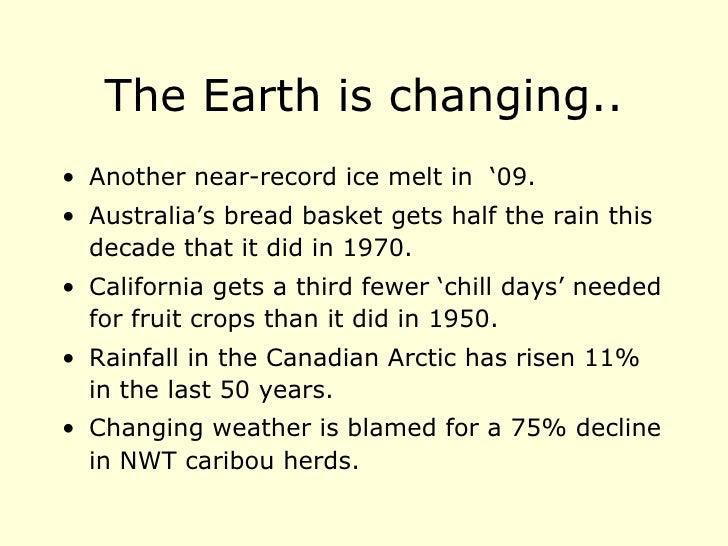 The Earth is changing.. <ul><li>Another near-record ice melt in  '09. </li></ul><ul><li>Australia's bread basket gets half...