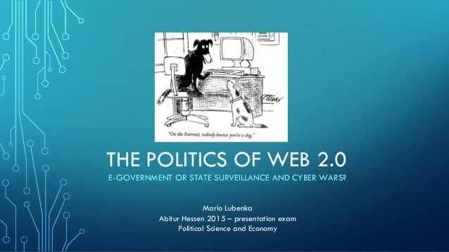 THE POLITICS OF WEB 2.0 E-GOVERNMENT OR STATE SURVEILLANCE AND CYBER WARS? Mario Lubenka Abitur Hessen 2015 – presentation...