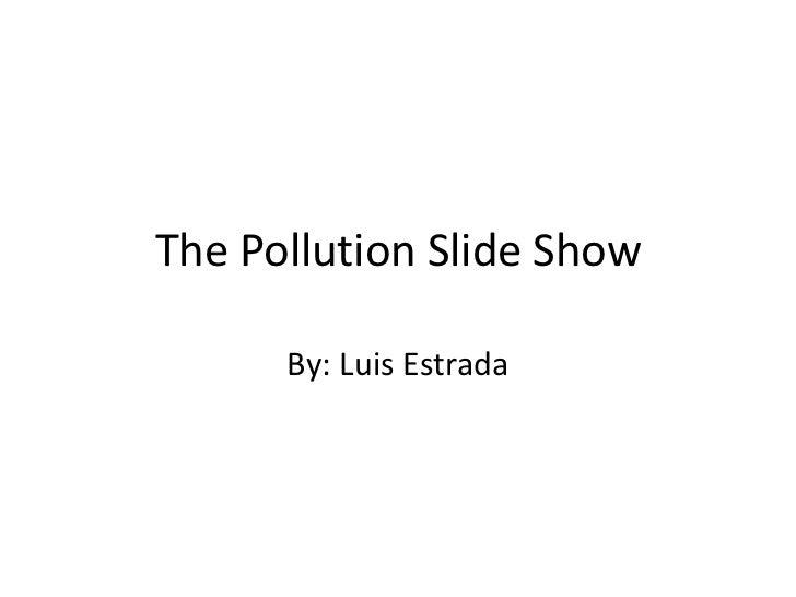 The Pollution Slide Show<br />By: Luis Estrada<br />