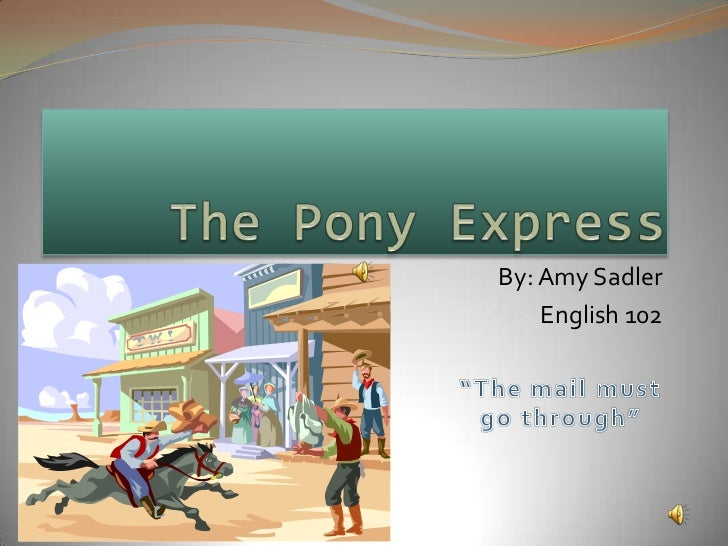 "The Pony Express<br />By: Amy Sadler<br />English 102 <br />""The mail must go through""<br />"