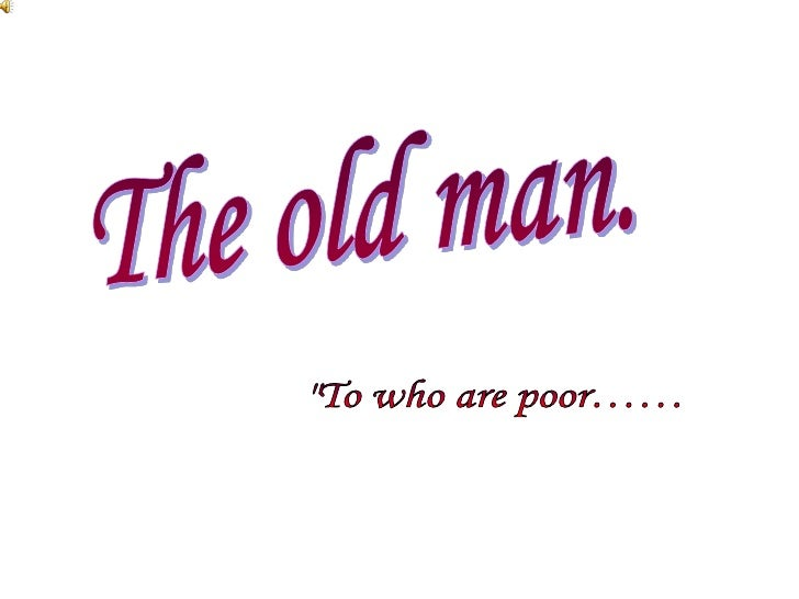 """The old man.<br />""""To who are poor……<br />"""