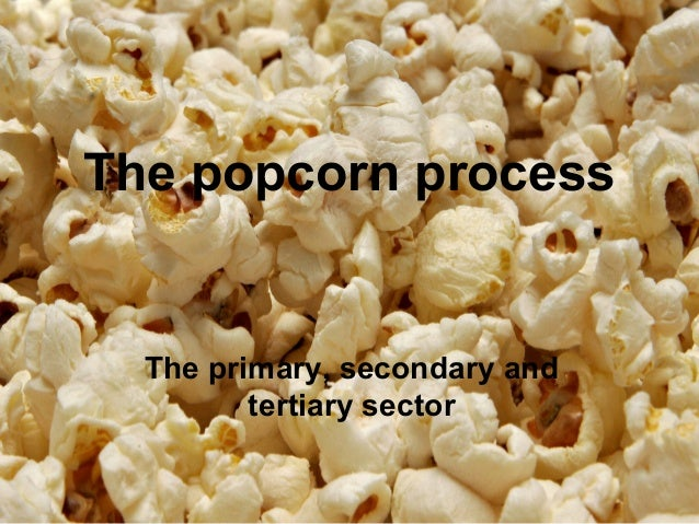 The popcorn process  The primary, secondary and         tertiary sector