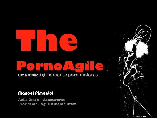 The PornoAgileUma visão ágil somente para maiores Manoel Pimentel Agile Coach - Adaptworks Presidente - Agile Alliance Bra...