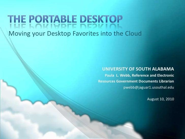 The Portable Desktop<br />Moving your Desktop Favorites into the Cloud<br />UNIVERSITY OF SOUTH ALABAMA<br />Paula  L. Web...