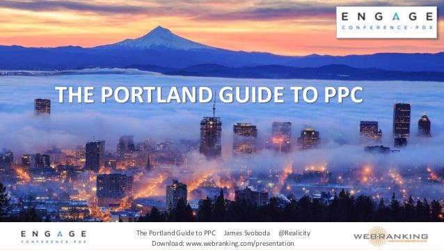 The Portland Guide to PPC James Svoboda @Realicity Download: www.webranking.com/presentation THE PORTLAND GUIDE TO PPC