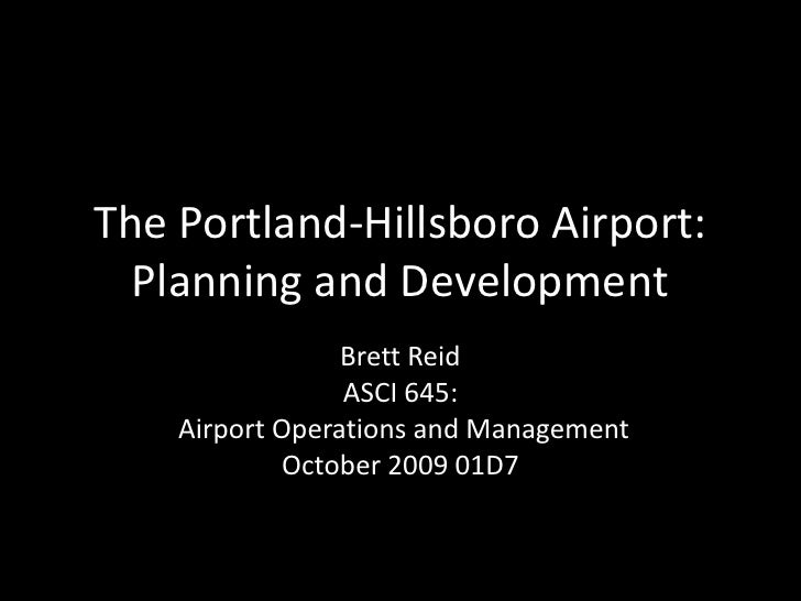The Portland-Hillsboro Airport:Planning and Development<br />Brett Reid<br />ASCI 645:<br /> Airport Operations and Manage...
