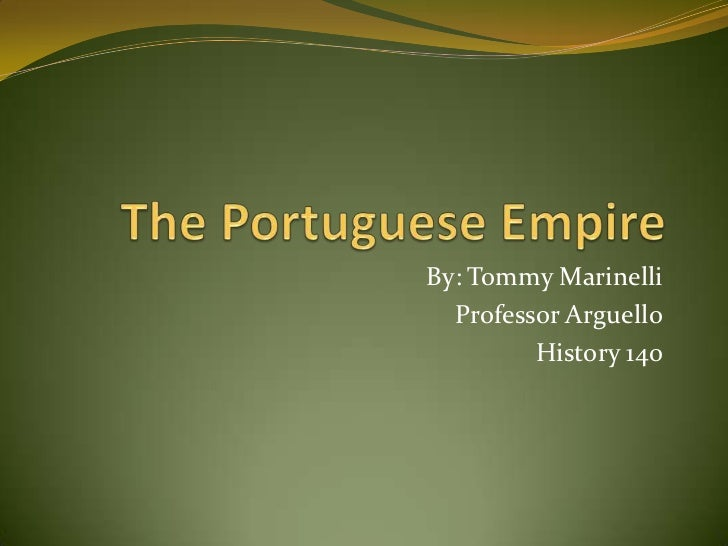 The Portuguese Empire<br />By: Tommy Marinelli<br />Professor Arguello<br />History 140<br />