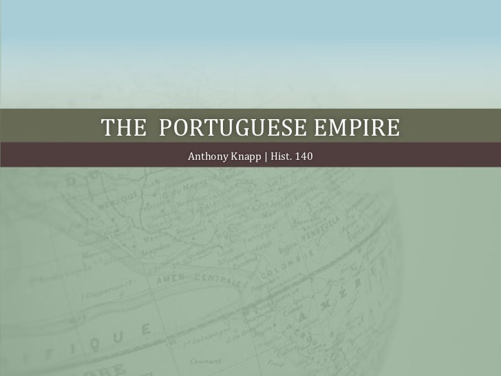 The  Portuguese empire<br />Anthony Knapp | Hist. 140<br />