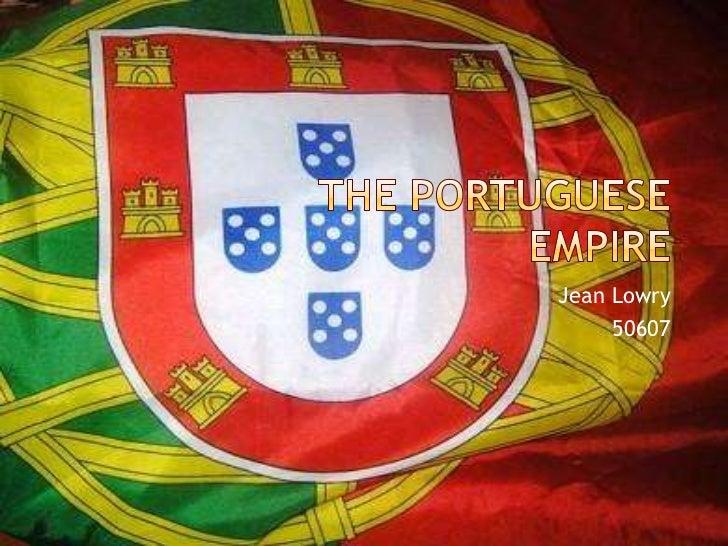 The Portuguese Empire<br />Jean Lowry<br />50607<br />