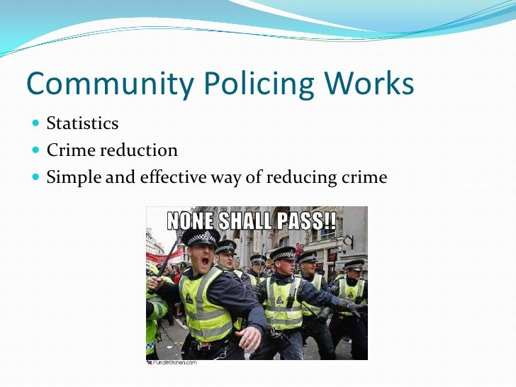 the effectiveness of community policing Current research on the level of police resources, patrol and investigation  strategies, community policing, and the likely impact of changes in the legal  framework.