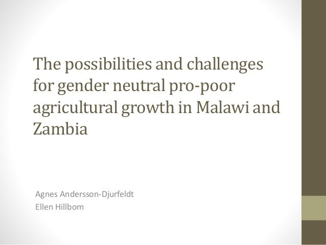 The possibilities and challenges for gender neutral pro-poor agricultural growth in Malawi and Zambia  Agnes Andersson-Dju...