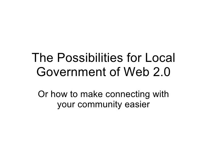The Possibilities for Local Government of Web 2.0 Or how to make connecting with your community easier