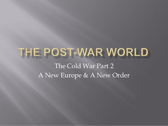 The Cold War Part 2 A New Europe & A New Order