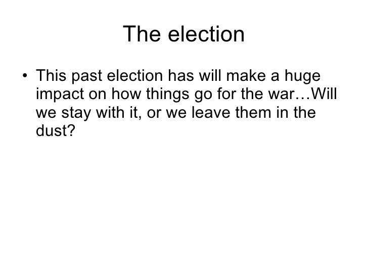 The election <ul><li>This past election has will make a huge impact on how things go for the war…Will we stay with it, or ...