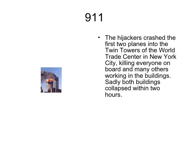 911 <ul><li>The hijackers crashed the first two planes into the Twin Towers of the World Trade Center in New York City, ki...