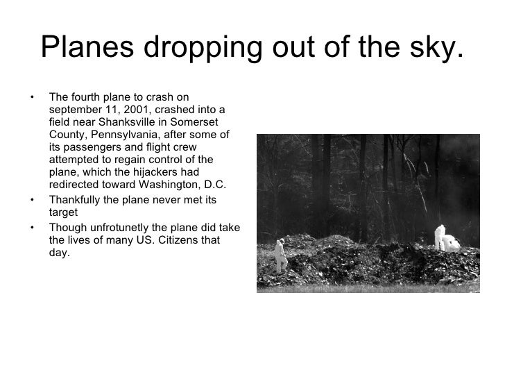 Planes dropping out of the sky. <ul><li>The fourth plane to crash on september 11, 2001, crashed into a field near Shanksv...