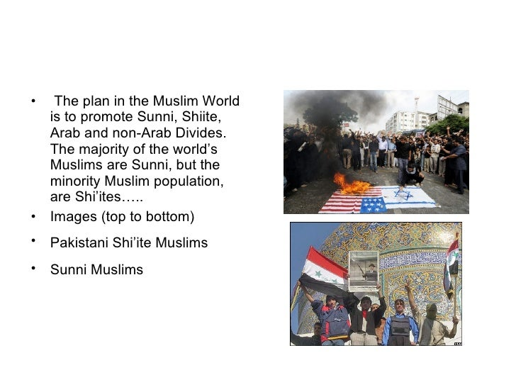 <ul><li>The plan in the Muslim World is to promote Sunni, Shiite, Arab and non-Arab Divides. The majority of the world's M...