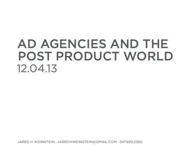 AD AGENCIES AND THE post PRODUCT WORLD  12.04.13  Jared H Weinstein . jaredhweinstein@gmail.com . 347.693.2360