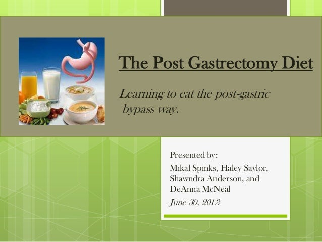 The Post Gastrectomy Diet Learning to eat the post-gastric bypass way. Presented by: Mikal Spinks, Haley Saylor, Shawndra ...
