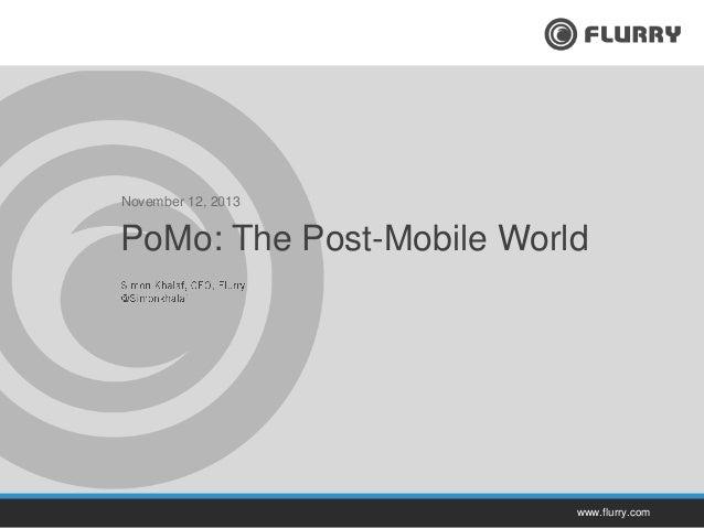 November 12, 2013  PoMo: The Post-Mobile World  www.flurry.com