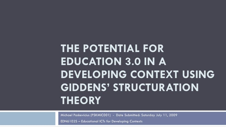 THE POTENTIAL FOR EDUCATION 3.0 IN A DEVELOPING CONTEXT USING GIDDENS' STRUCTURATION THEORY Michael Paskevicius (PSKMIC001...