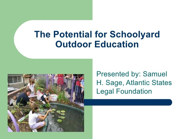 The Potential for Schoolyard    Outdoor Education             Presented by: Samuel             H. Sage, Atlantic States   ...