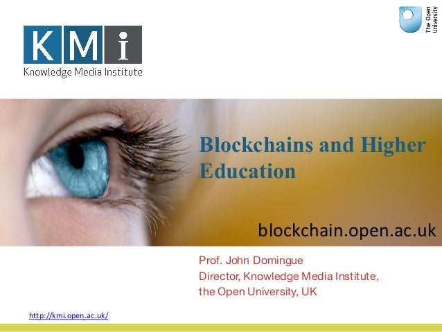 Blockchains and Higher Education Prof. John Domingue Director, Knowledge Media Institute, the Open University, UK http://k...