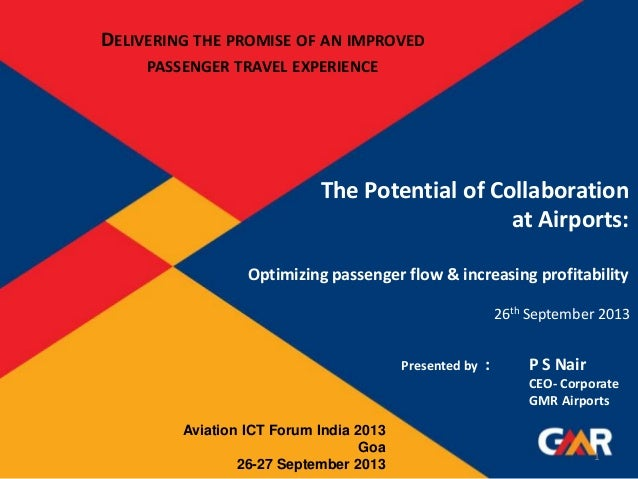 The Potential of Collaboration at Airports: Optimizing passenger flow & increasing profitability Presented by : P S Nair C...