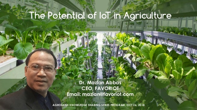 favoriot The Potential of IoT in Agriculture Dr. Mazlan Abbas CEO, FAVORIOT Email: mazlan@favoriot.com AGROBANK KNOWLEDGE ...
